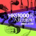 【簡短評測】HK$1000元內入耳式耳機推介及簡單分析