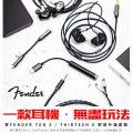 【優惠資訊】一款耳機.無盡玩法 買Fender Ten 5 / Thirteen 6 即送升級套裝
